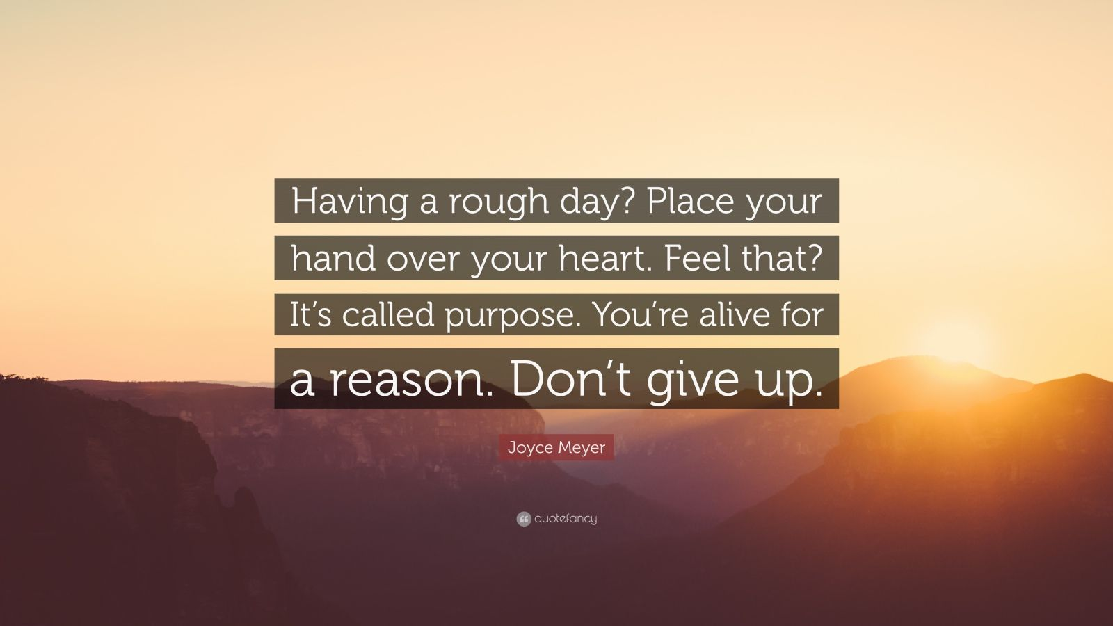 "Joyce Meyer Quote: ""Having a rough day? Place your hand over your heart. Feel that? It's called purpose. You're alive for a reason. Don't give up."""
