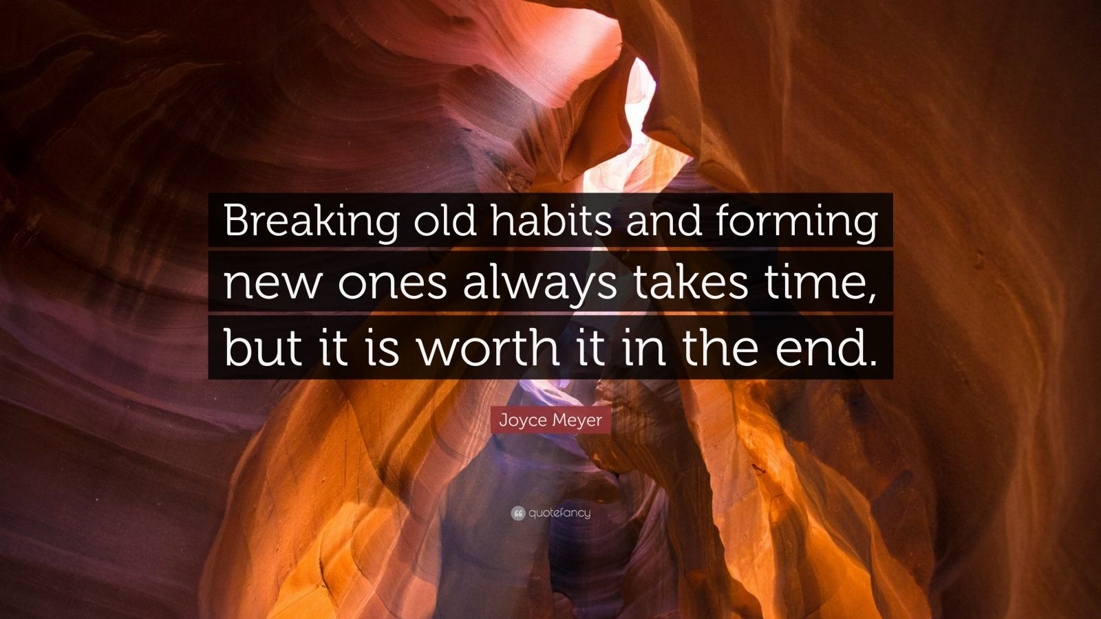 """Joyce Meyer Quote: """"Breaking old habits and forming new ones always takes time, but it is worth it in the end."""""""