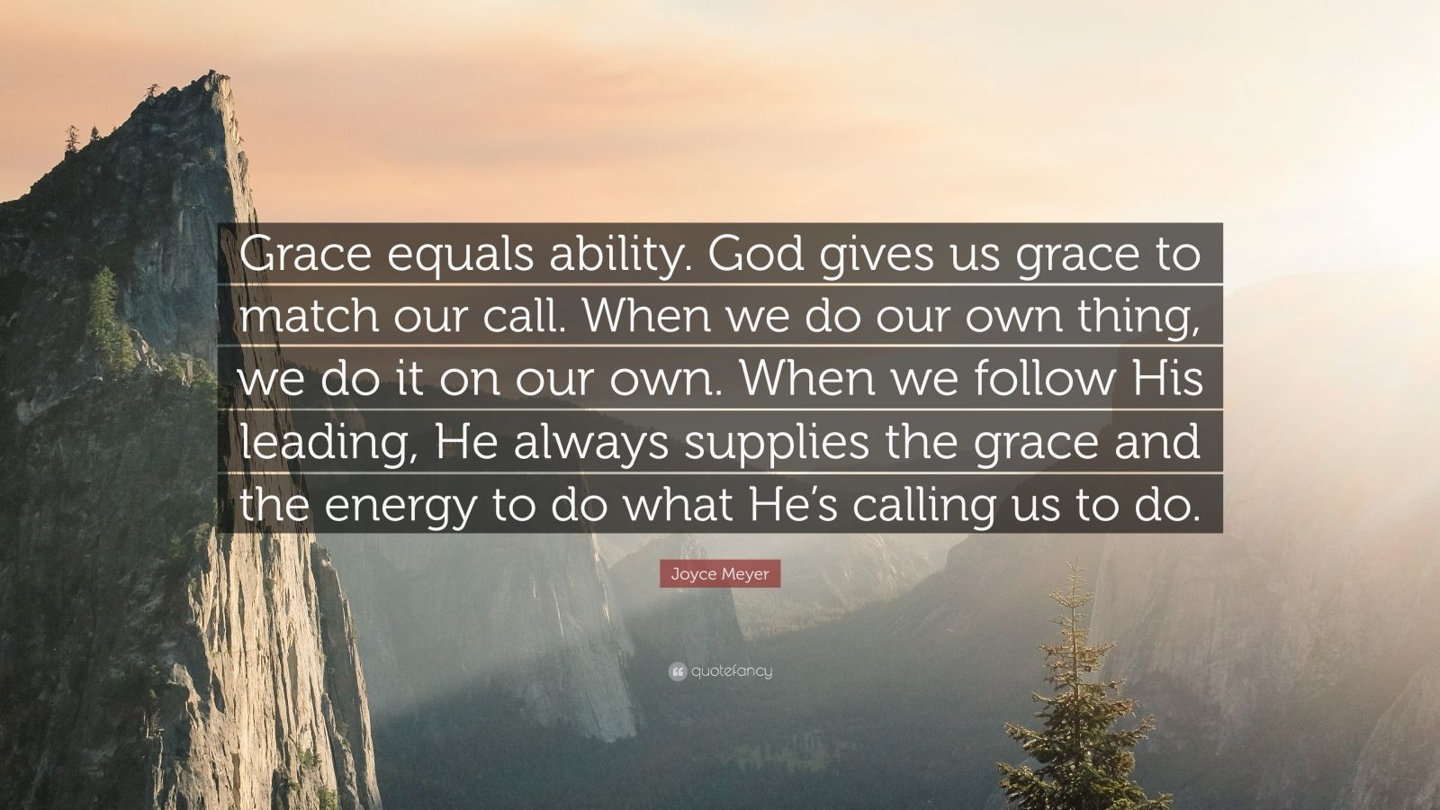 "Joyce Meyer Quote: ""Grace equals ability. God gives us grace to match our call. When we do our own thing, we do it on our own. When we follow His leading, He always supplies the grace and the energy to do what He's calling us to do."""