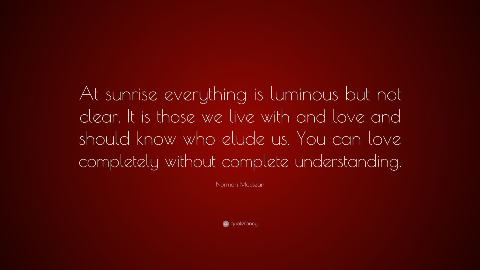 """Norman Maclean Quote: """"At Sunrise Everything Is Luminous"""