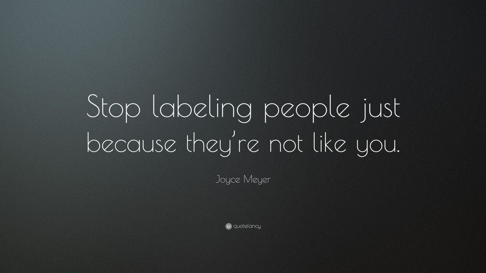 "Joyce Meyer Quote: ""Stop labeling people just because they're not like you."""
