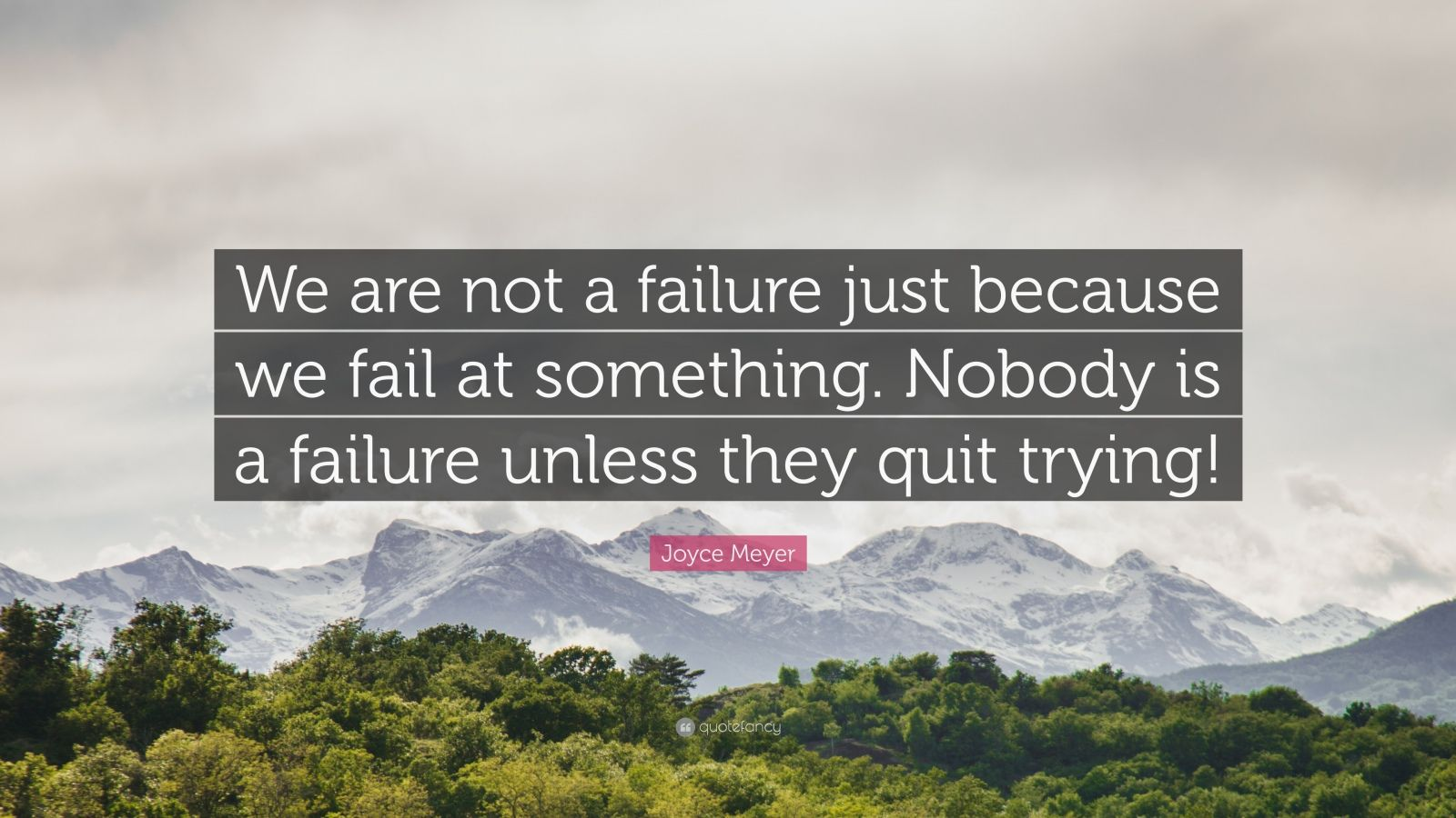 "Joyce Meyer Quote: ""We are not a failure just because we fail at something. Nobody is a failure unless they quit trying!"""