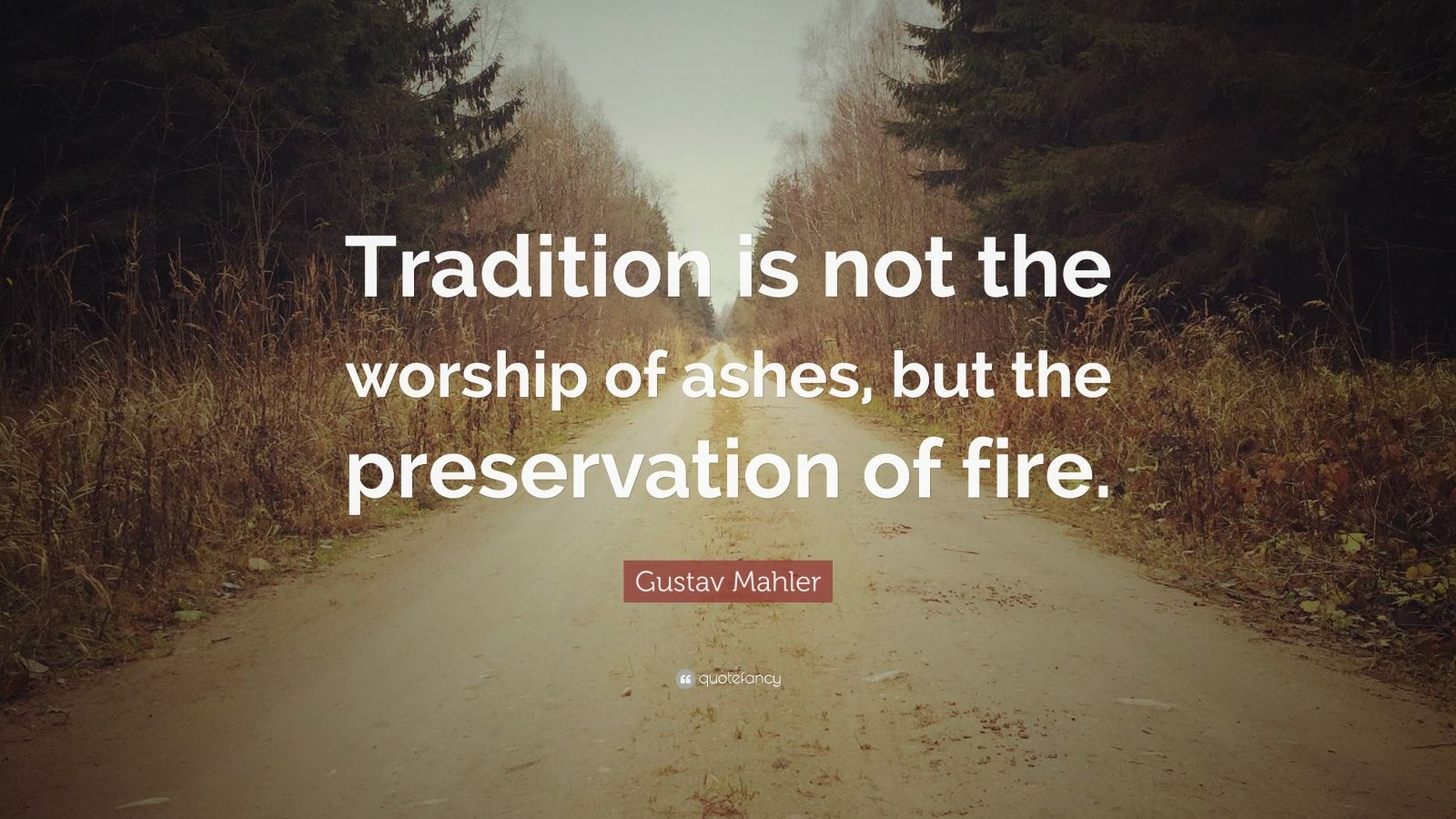 "Gustav Mahler Quote: ""Tradition is not the worship of ashes, but the preservation of fire."""