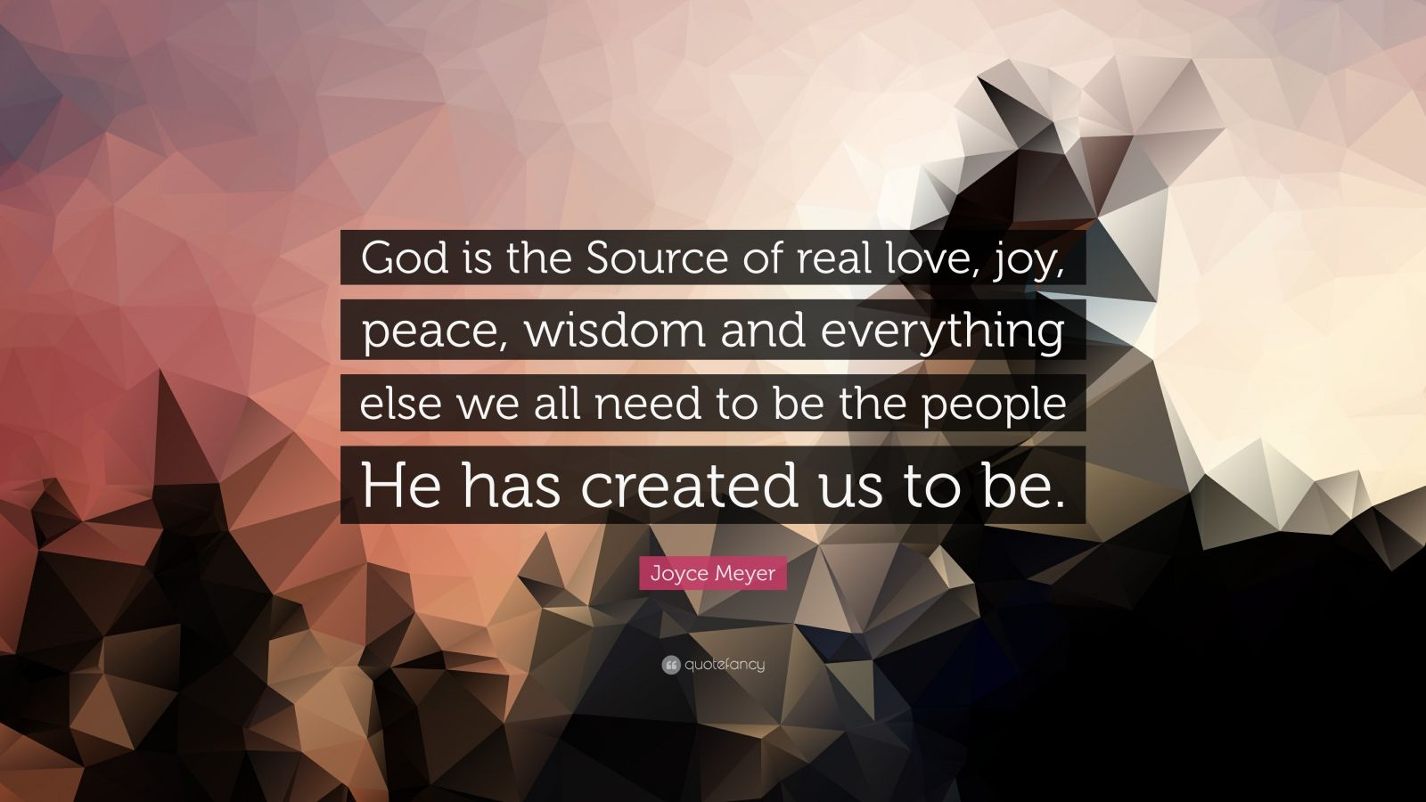 """Joyce Meyer Quote: """"God is the Source of real love, joy, peace, wisdom and everything else we all need to be the people He has created us to be."""""""