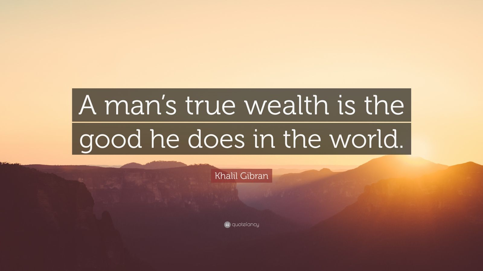 "Khalil Gibran Quote: ""A man's true wealth is the good he does in the world."""