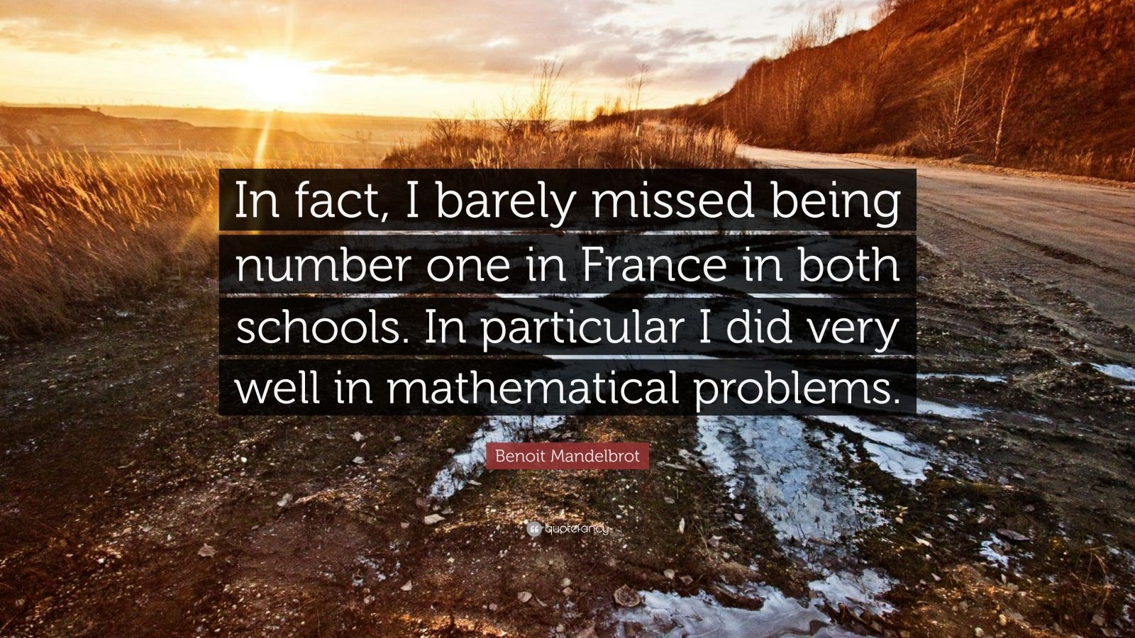 """Benoit Mandelbrot Quote: """"In fact, I barely missed being number one in France in both schools. In particular I did very well in mathematical problems."""""""