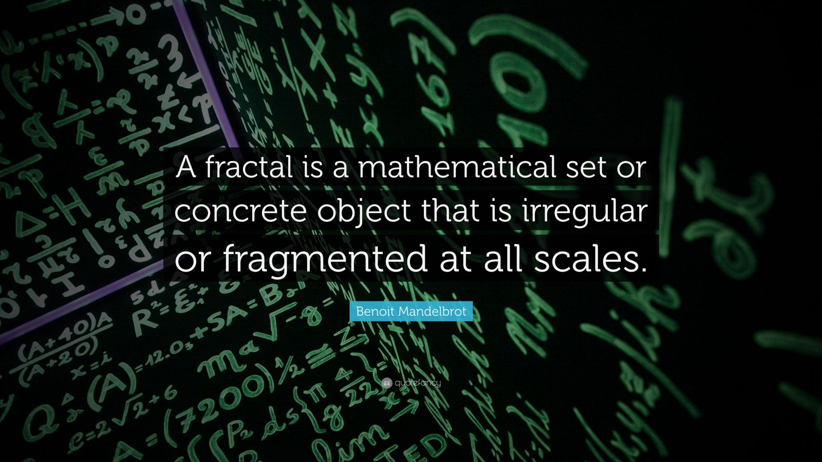 """Benoit Mandelbrot Quote: """"A fractal is a mathematical set or concrete object that is irregular or fragmented at all scales."""""""