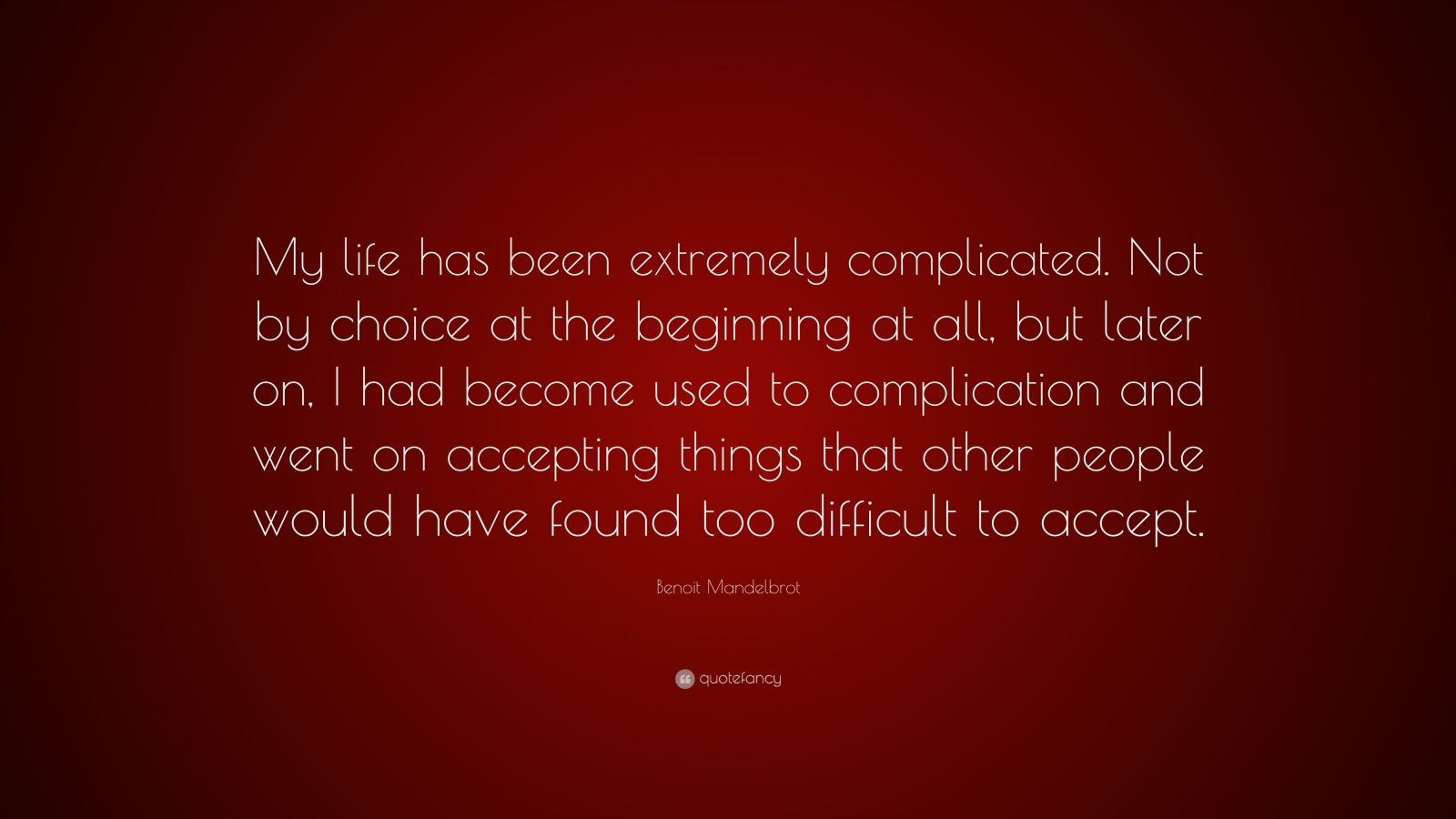 """Benoit Mandelbrot Quote: """"My life has been extremely complicated. Not by choice at the beginning at all, but later on, I had become used to complication and went on accepting things that other people would have found too difficult to accept."""""""