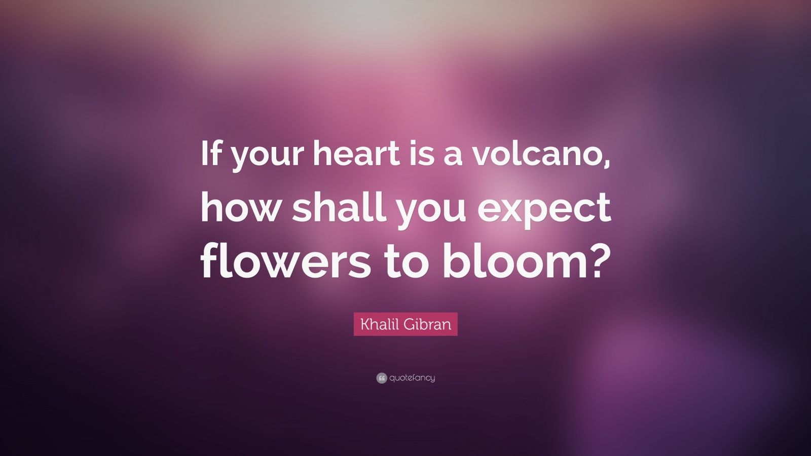 "Khalil Gibran Quote: ""If your heart is a volcano, how shall you expect flowers to bloom?"""