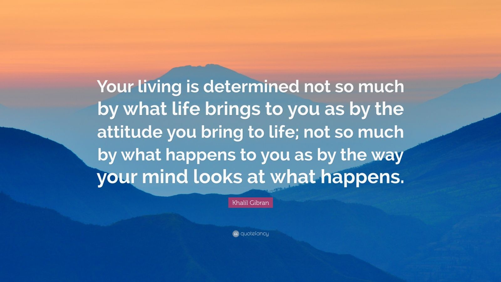 """Khalil Gibran Quote: """"Your living is determined not so much by what life brings to you as by the attitude you bring to life; not so much by what happens to you as by the way your mind looks at what happens."""""""