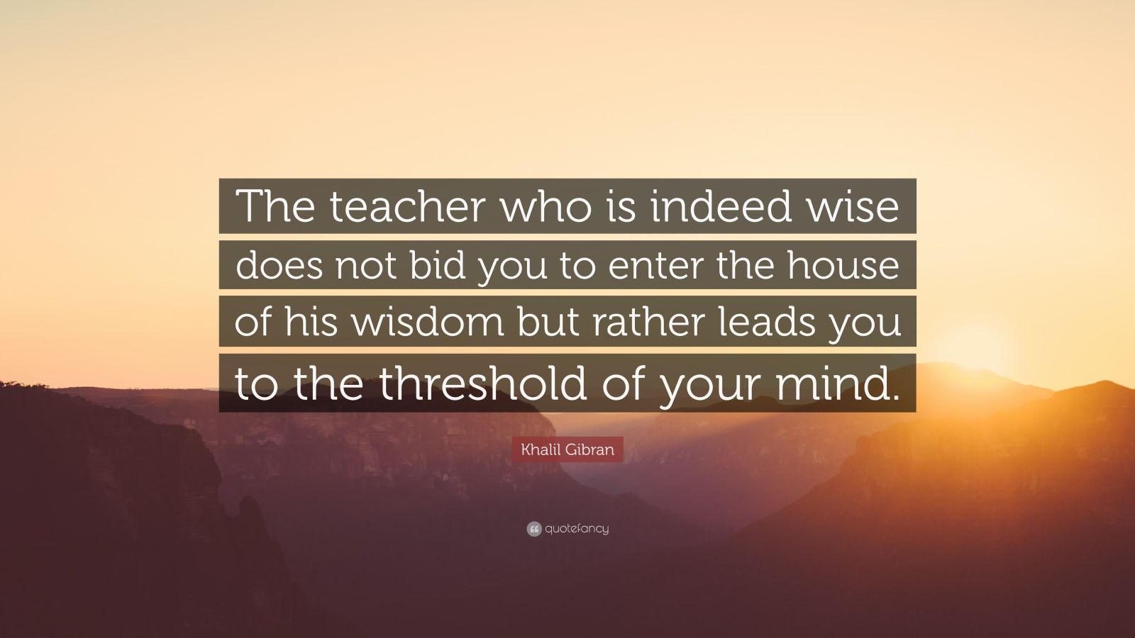 "Khalil Gibran Quote: ""The teacher who is indeed wise does not bid you to enter the house of his wisdom but rather leads you to the threshold of your mind."""