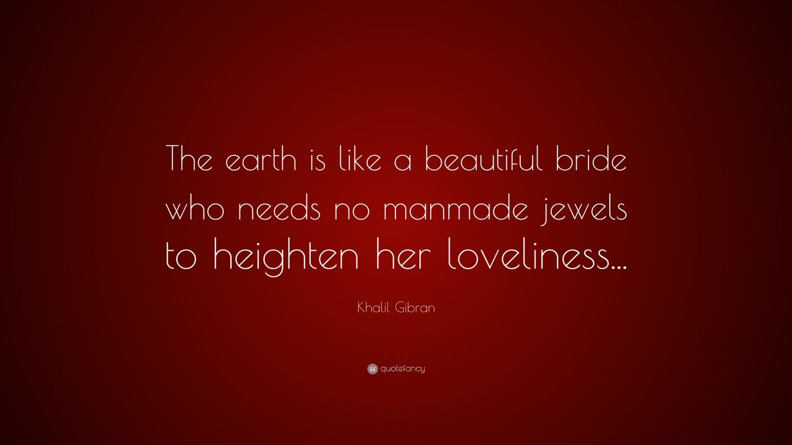 """Khalil Gibran Quote: """"The earth is like a beautiful bride who needs no manmade jewels to heighten her loveliness..."""""""