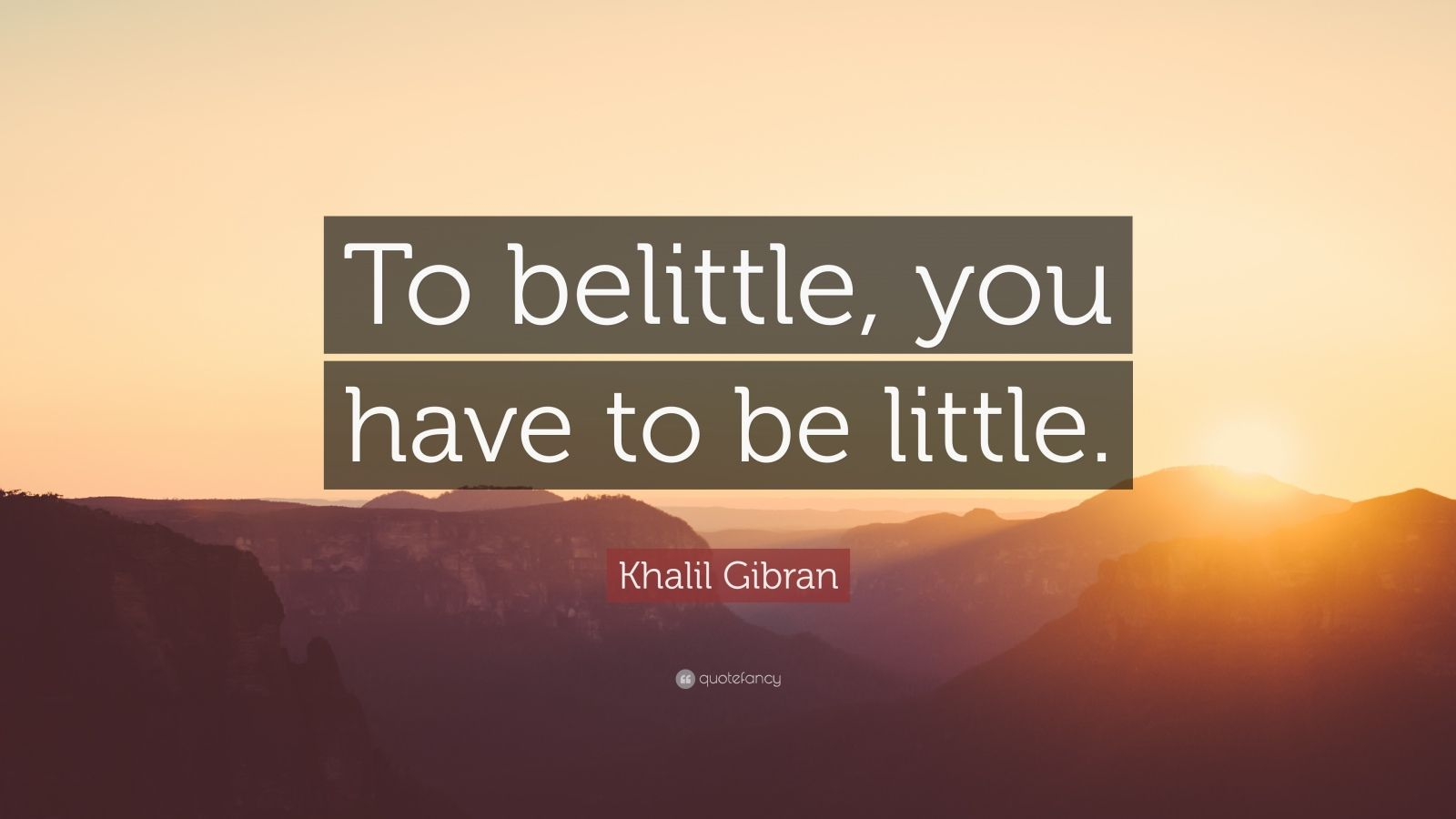 """Khalil Gibran Quote: """"To belittle, you have to be little."""""""