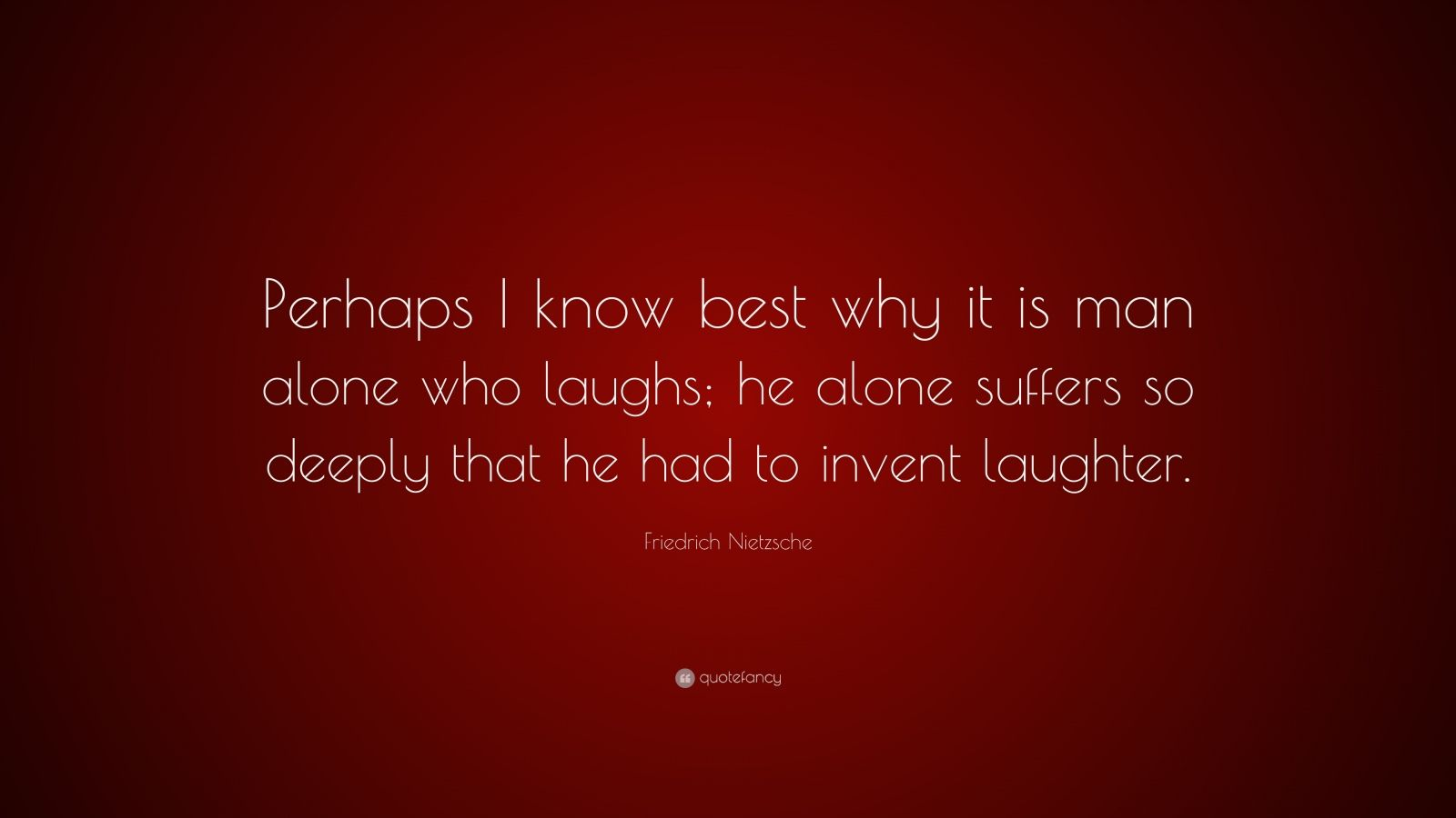 "Friedrich Nietzsche Quote: ""Perhaps I know best why it is man alone who laughs; he alone suffers so deeply that he had to invent laughter."""