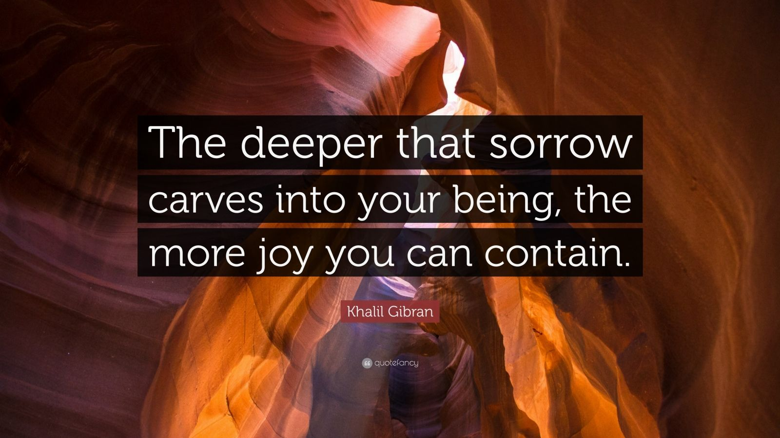 "Khalil Gibran Quote: ""The deeper that sorrow carves into your being, the more joy you can contain."""
