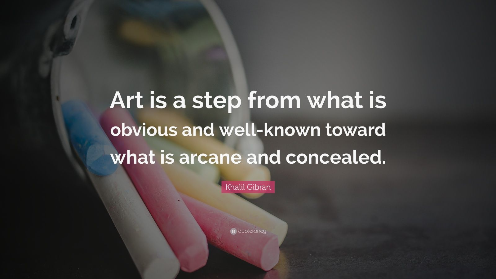 """Khalil Gibran Quote: """"Art is a step from what is obvious and well-known toward what is arcane and concealed."""""""