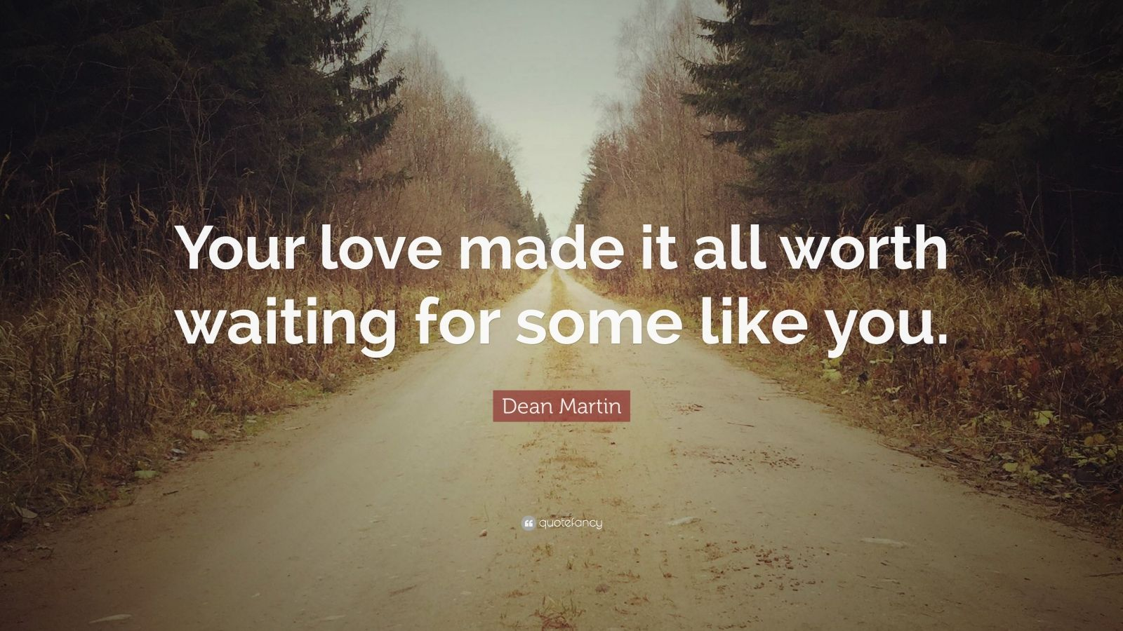 """Dean Martin Quote: """"Your Love Made It All Worth Waiting"""