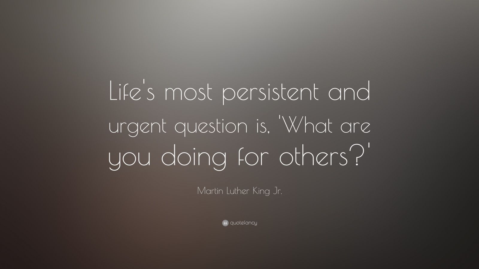 "Martin Luther King Jr. Quote: ""Life's most persistent and urgent question is, 'What are you doing for others?'"""