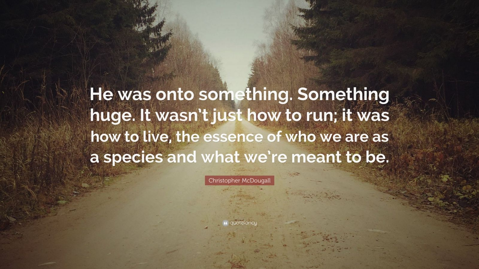 """Christopher McDougall Quote: """"He was onto something. Something huge. It wasn't just how to run; it was how to live, the essence of who we are as a species and what we're meant to be."""""""