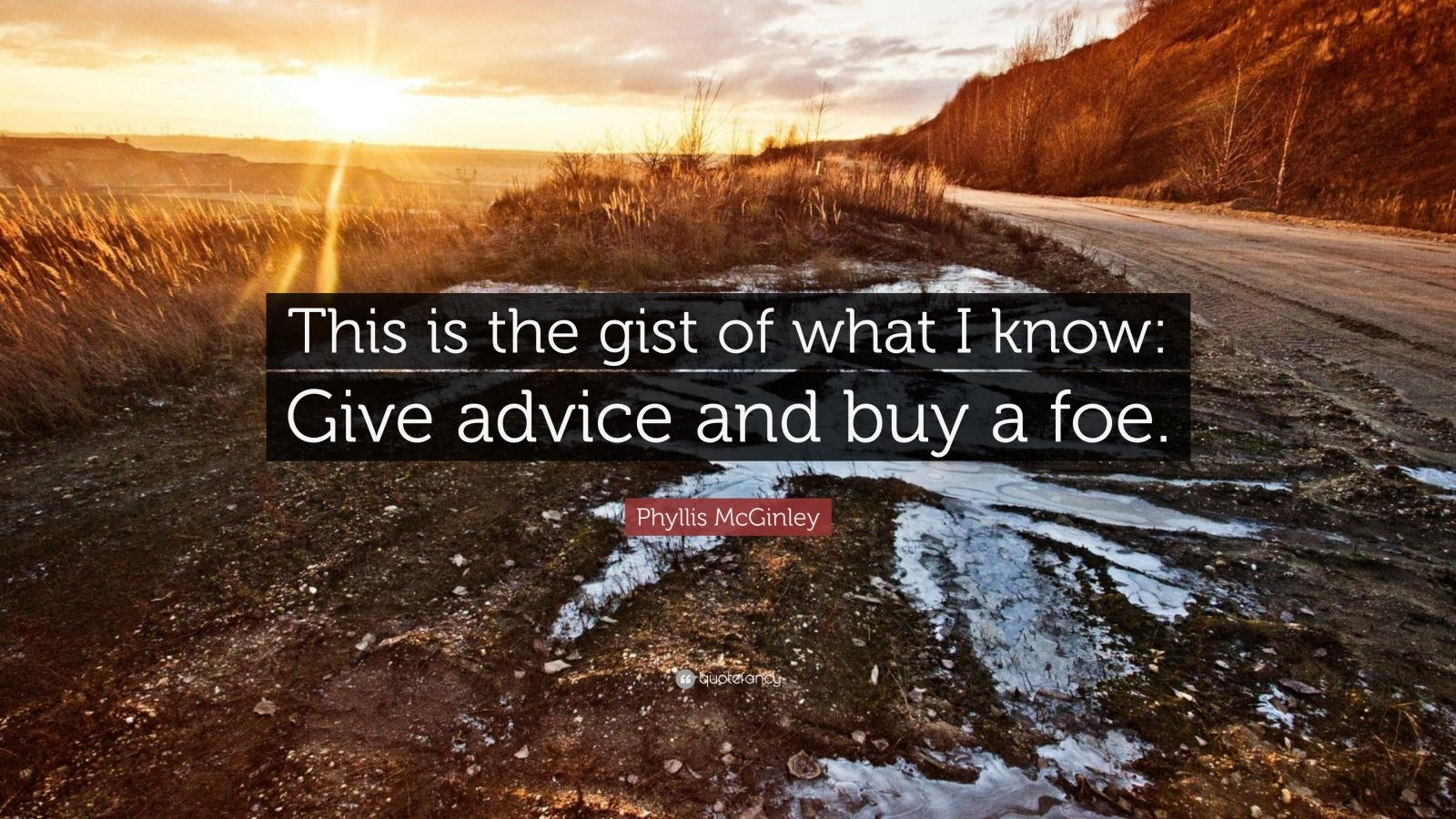 """Phyllis McGinley Quote: """"This is the gist of what I know: Give advice and buy a foe."""""""