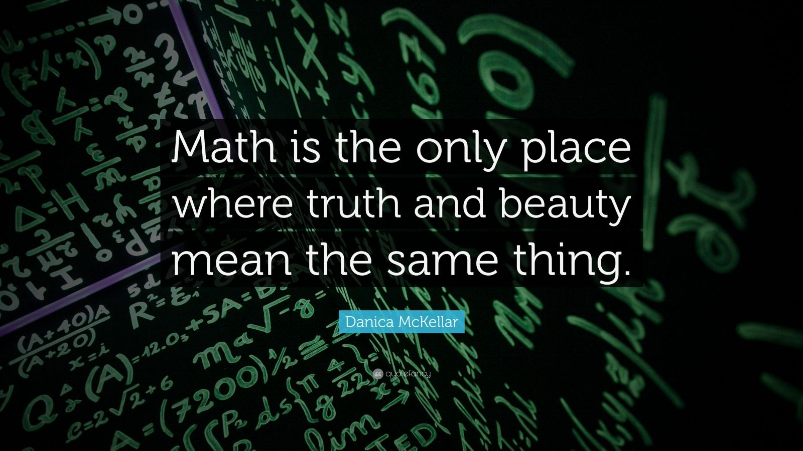 "Math Quotes: ""Math is the only place where truth and beauty mean the same thing."" — Danica McKellar"