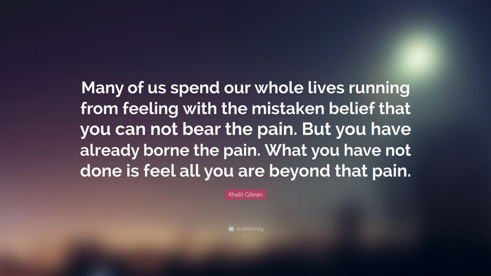"Khalil Gibran Quote: ""Many of us spend our whole lives running from feeling with the mistaken belief that you can not bear the pain. But you have already borne the pain. What you have not done is feel all you are beyond that pain."""