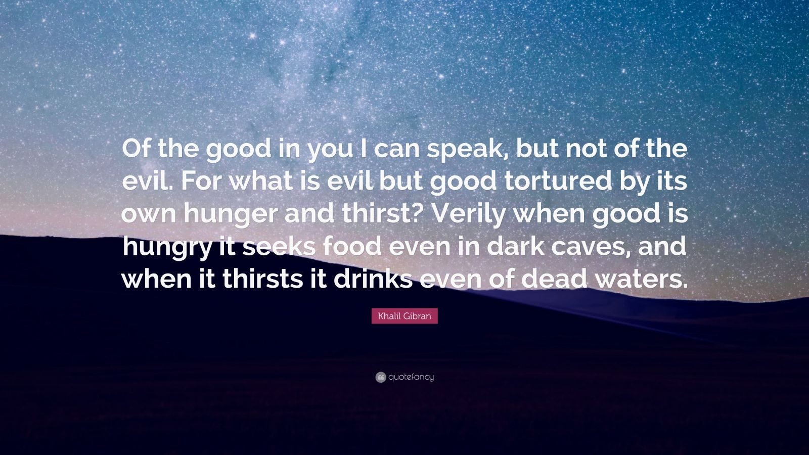 "Khalil Gibran Quote: ""Of the good in you I can speak, but not of the evil. For what is evil but good tortured by its own hunger and thirst? Verily when good is hungry it seeks food even in dark caves, and when it thirsts it drinks even of dead waters."""