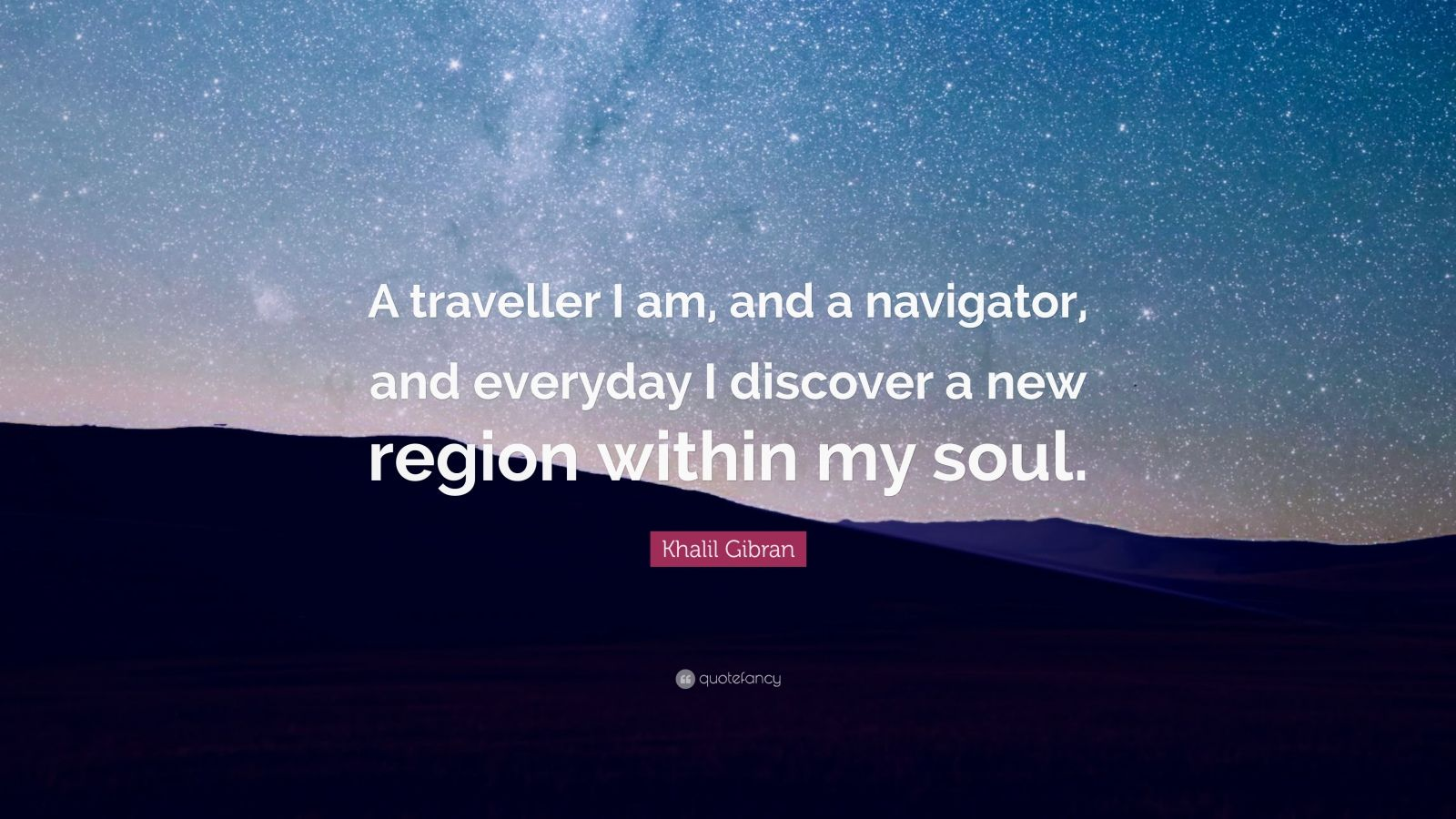 "Khalil Gibran Quote: ""A traveller I am, and a navigator, and everyday I discover a new region within my soul."""