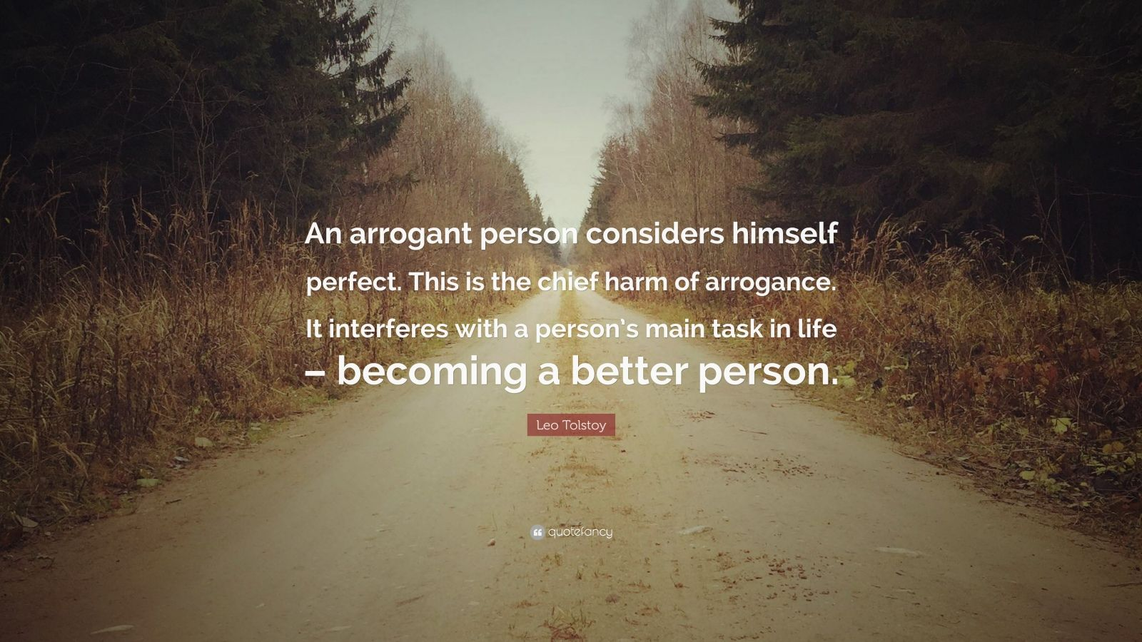 "Leo Tolstoy Quote: ""An arrogant person considers himself perfect. This is the chief harm of arrogance. It interferes with a person's main task in life – becoming a better person."""