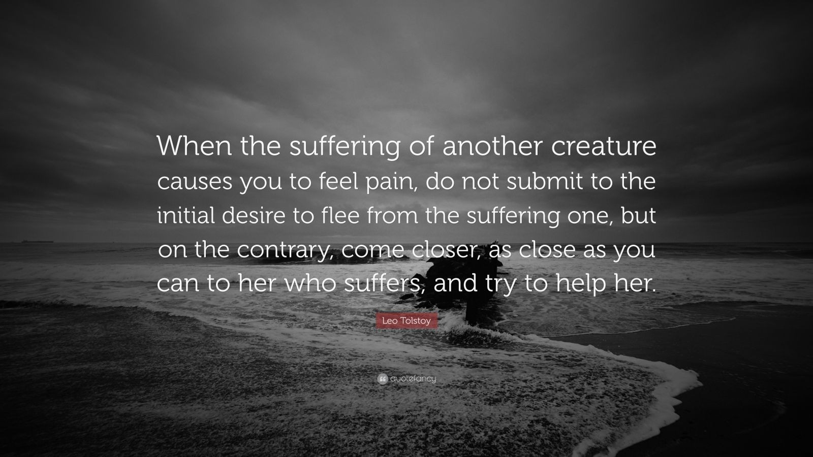 "Leo Tolstoy Quote: ""When the suffering of another creature causes you to feel pain, do not submit to the initial desire to flee from the suffering one, but on the contrary, come closer, as close as you can to her who suffers, and try to help her."""