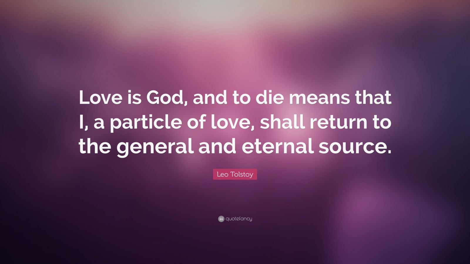 "Leo Tolstoy Quote: ""Love is God, and to die means that I, a particle of love, shall return to the general and eternal source."""