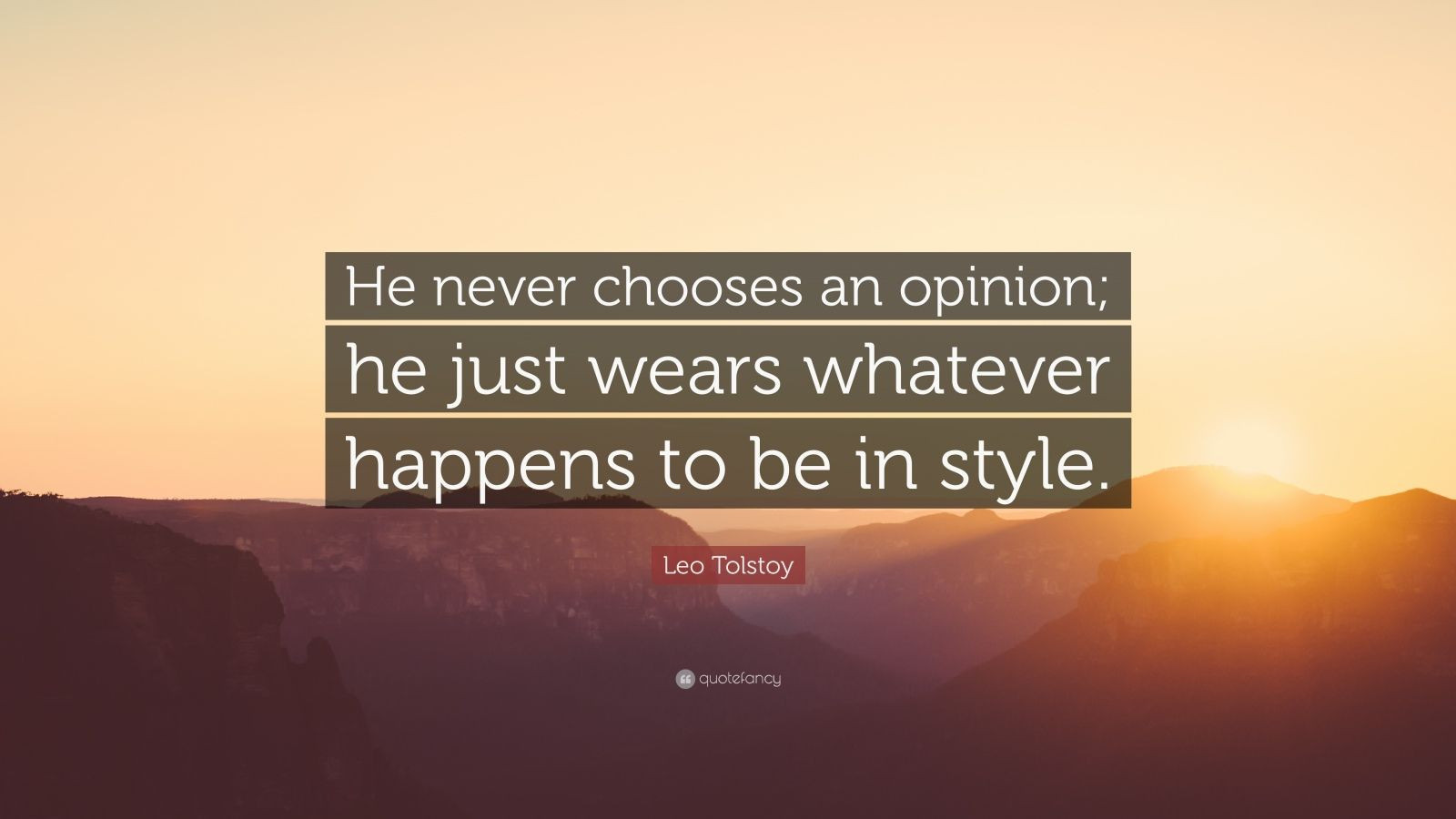 "Leo Tolstoy Quote: ""He never chooses an opinion; he just wears whatever happens to be in style."""