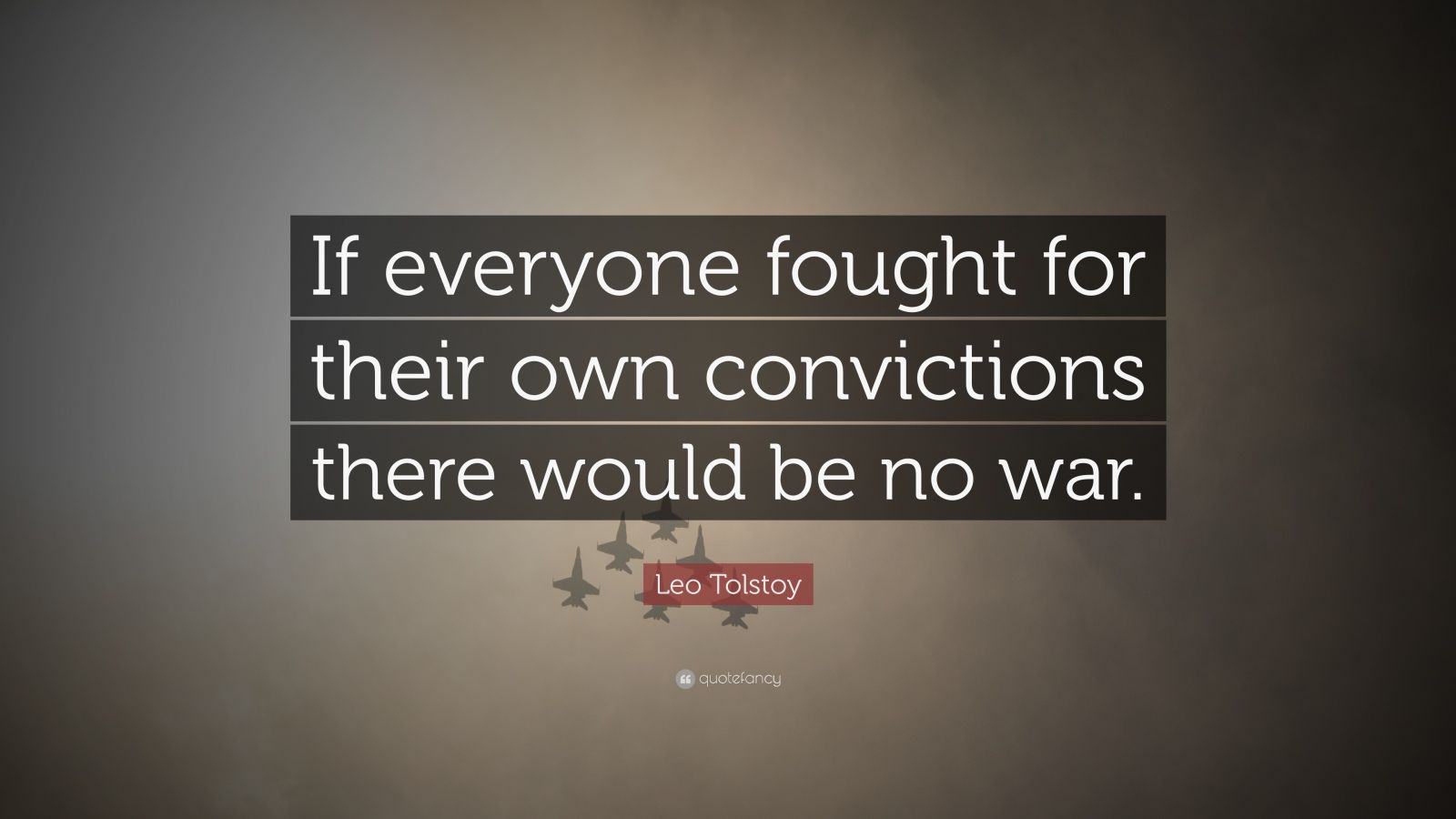 "Leo Tolstoy Quote: ""If everyone fought for their own convictions there would be no war."""