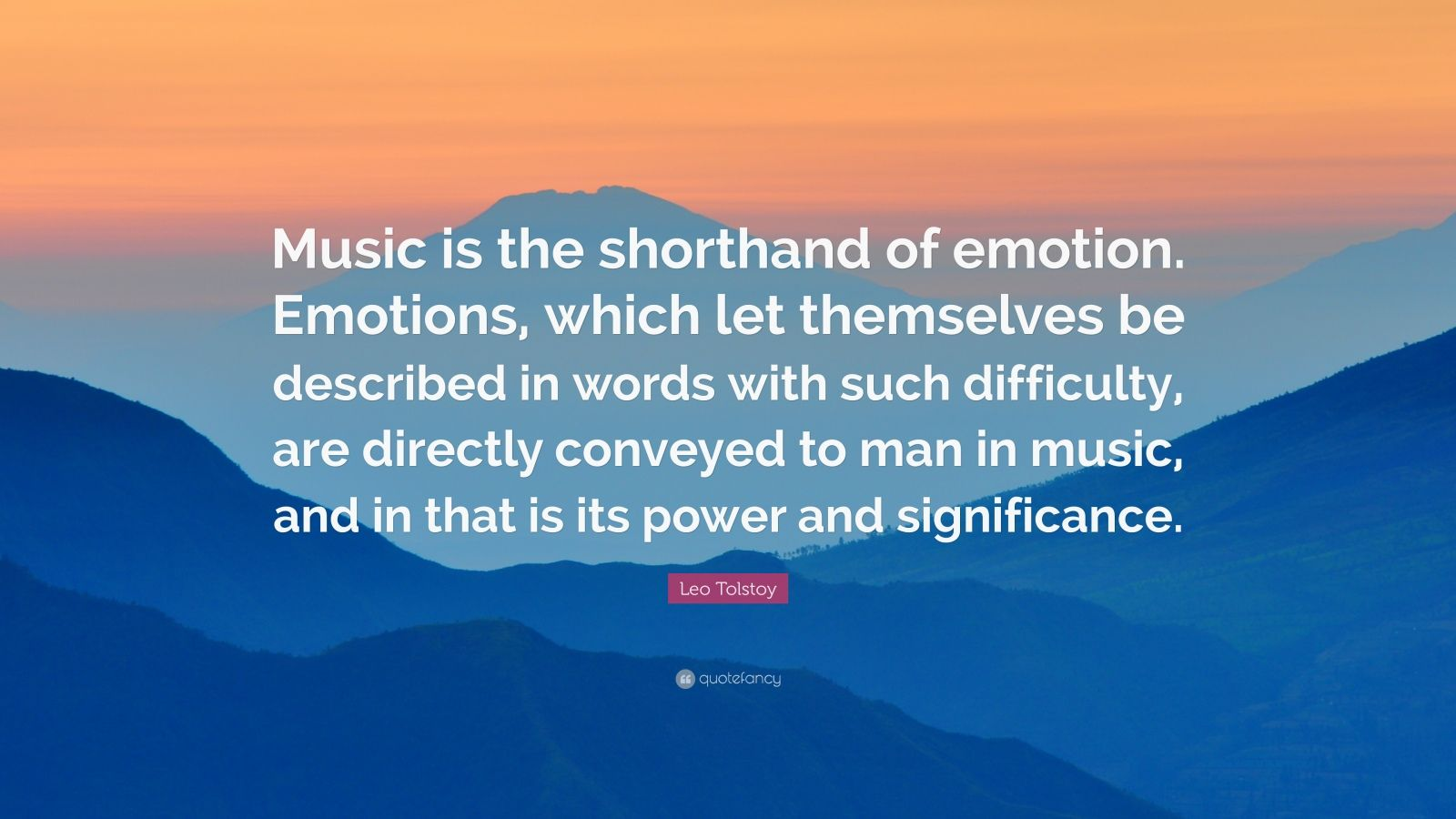"Leo Tolstoy Quote: ""Music is the shorthand of emotion. Emotions, which let themselves be described in words with such difficulty, are directly conveyed to man in music, and in that is its power and significance."""