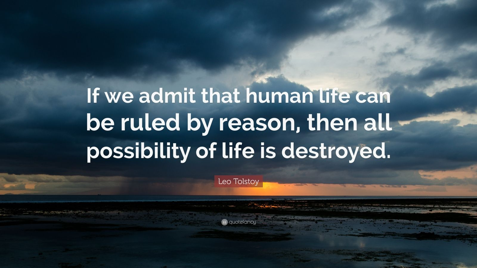 """Leo Tolstoy Quote: """"If we admit that human life can be ruled by reason, then all possibility of life is destroyed."""""""