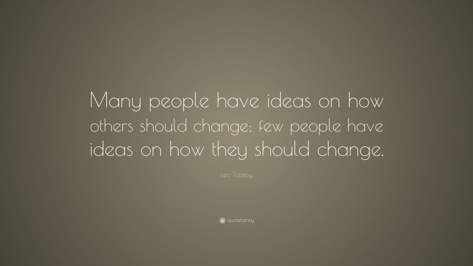 "Leo Tolstoy Quote: ""Many people have ideas on how others should change; few people have ideas on how they should change."""