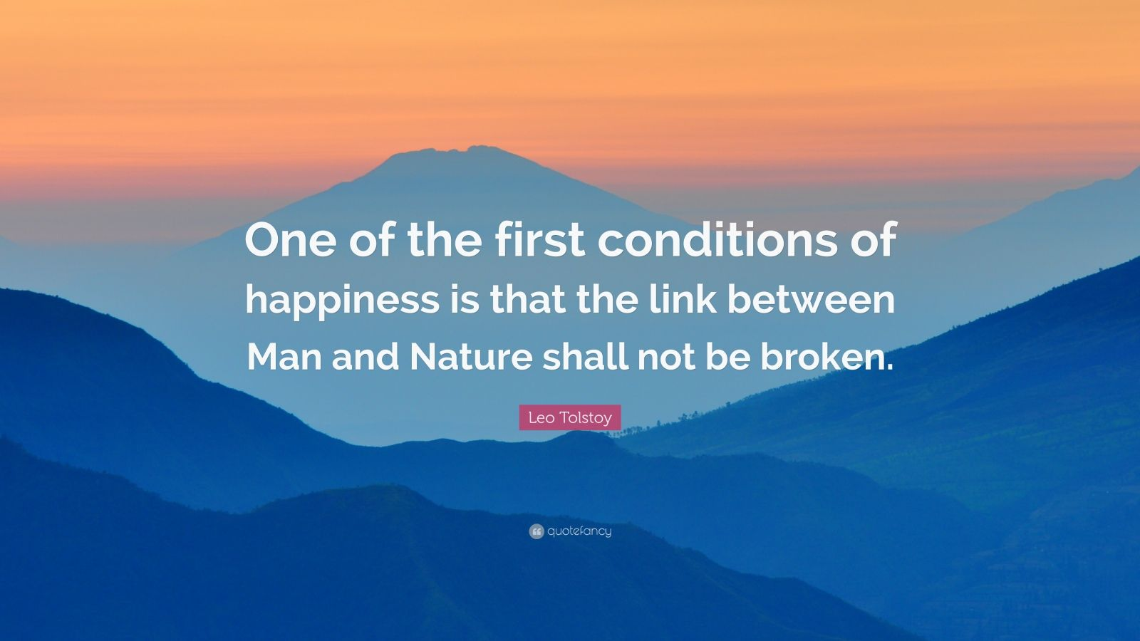 "Leo Tolstoy Quote: ""One of the first conditions of happiness is that the link between Man and Nature shall not be broken."""