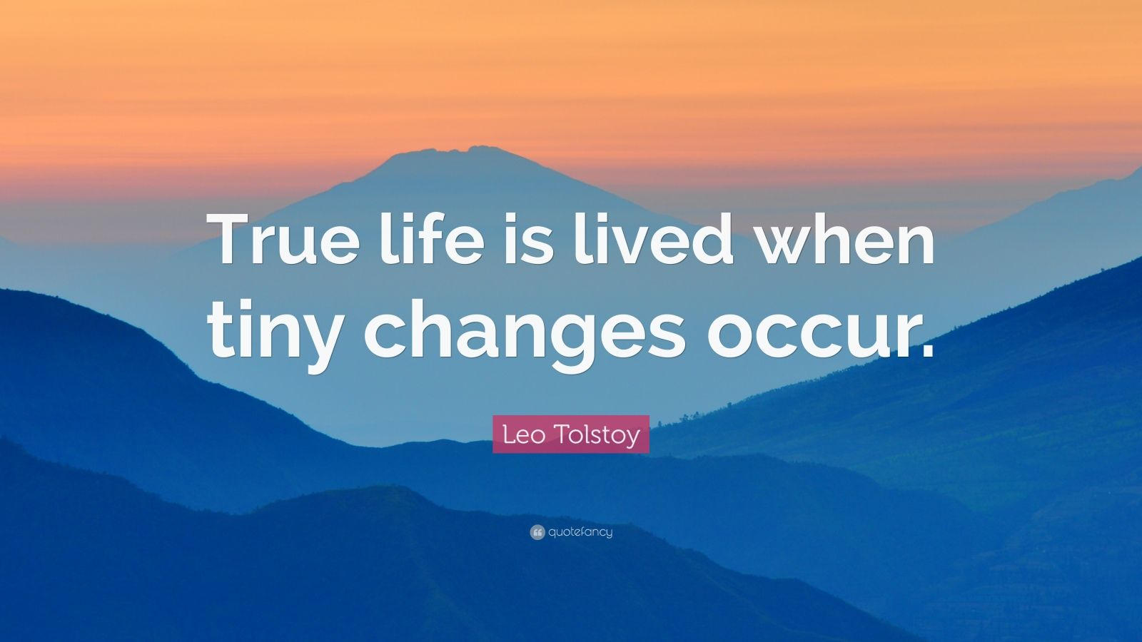 "Leo Tolstoy Quote: ""True life is lived when tiny changes occur."""