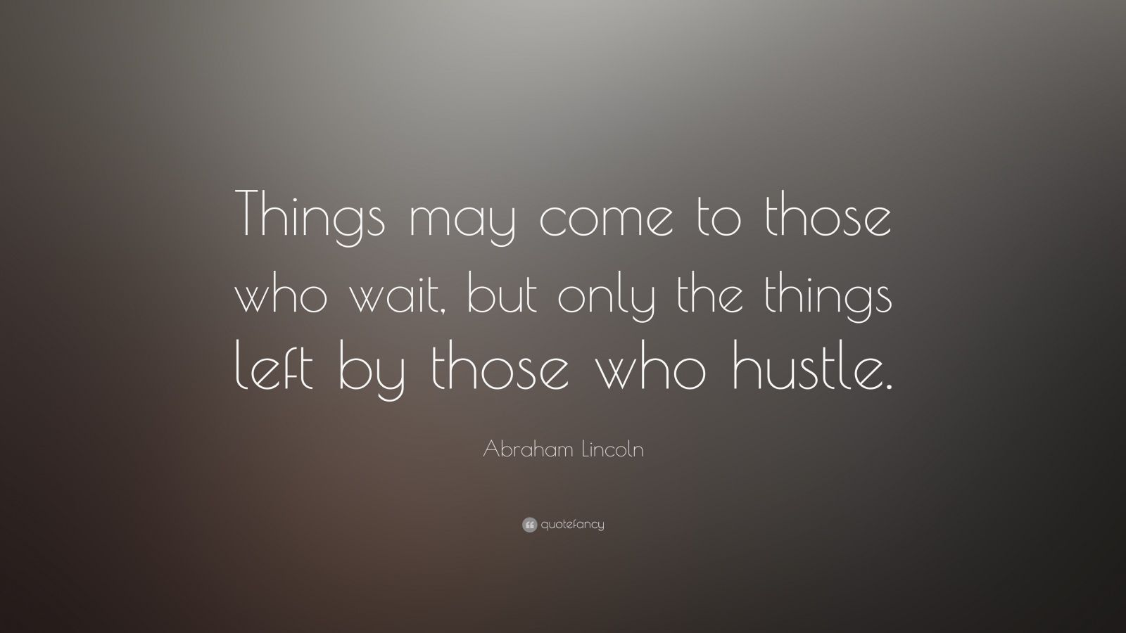"Abraham Lincoln Quote: ""Things may come to those who wait, but only the things left by those who hustle."""
