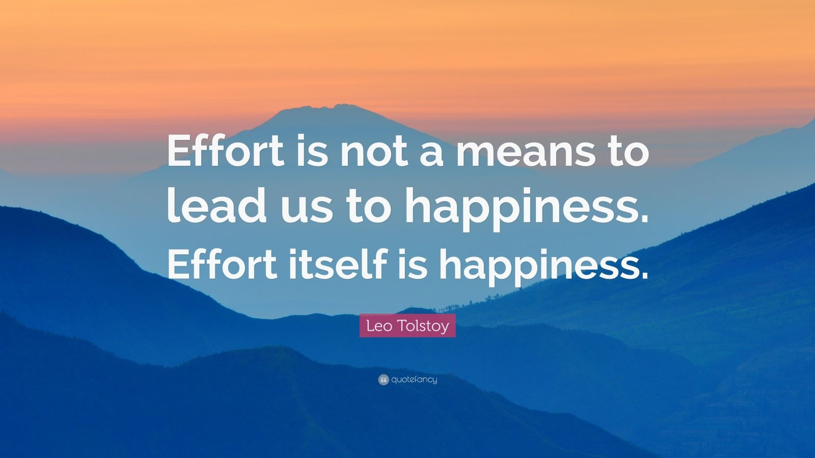 """Leo Tolstoy Quote: """"Effort is not a means to lead us to happiness. Effort itself is happiness."""""""