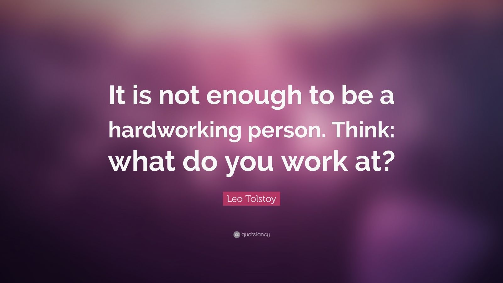 "Leo Tolstoy Quote: ""It is not enough to be a hardworking person. Think: what do you work at?"""