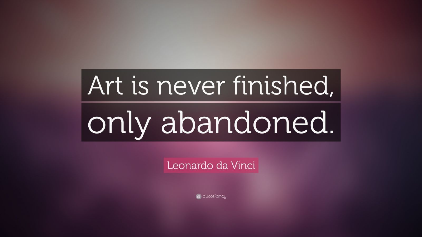 "Art Quotes: Leonardo Da Vinci Quote: ""Art Is Never Finished, Only"