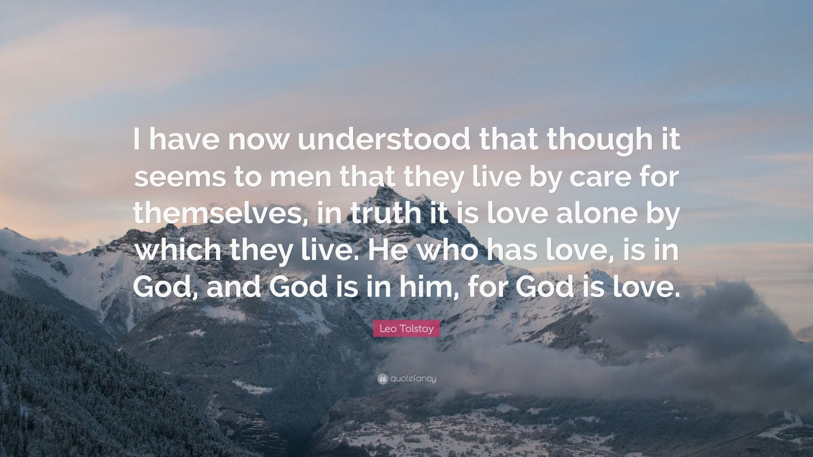 """Leo Tolstoy Quote: """"I have now understood that though it seems to men that they live by care for themselves, in truth it is love alone by which they live. He who has love, is in God, and God is in him, for God is love."""""""