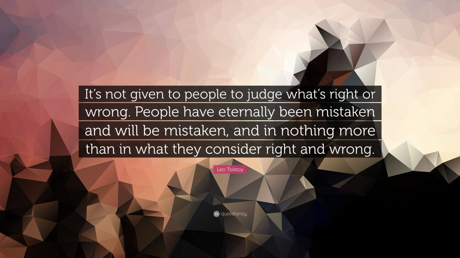 "Leo Tolstoy Quote: ""It's not given to people to judge what's right or wrong. People have eternally been mistaken and will be mistaken, and in nothing more than in what they consider right and wrong."""