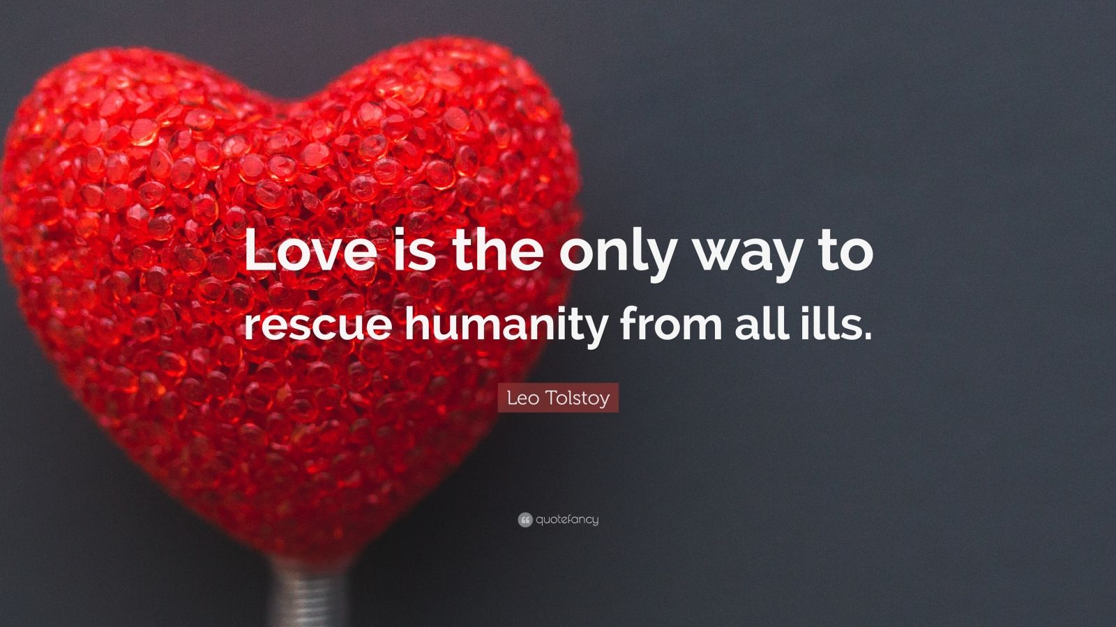 "Leo Tolstoy Quote: ""Love is the only way to rescue humanity from all ills."""