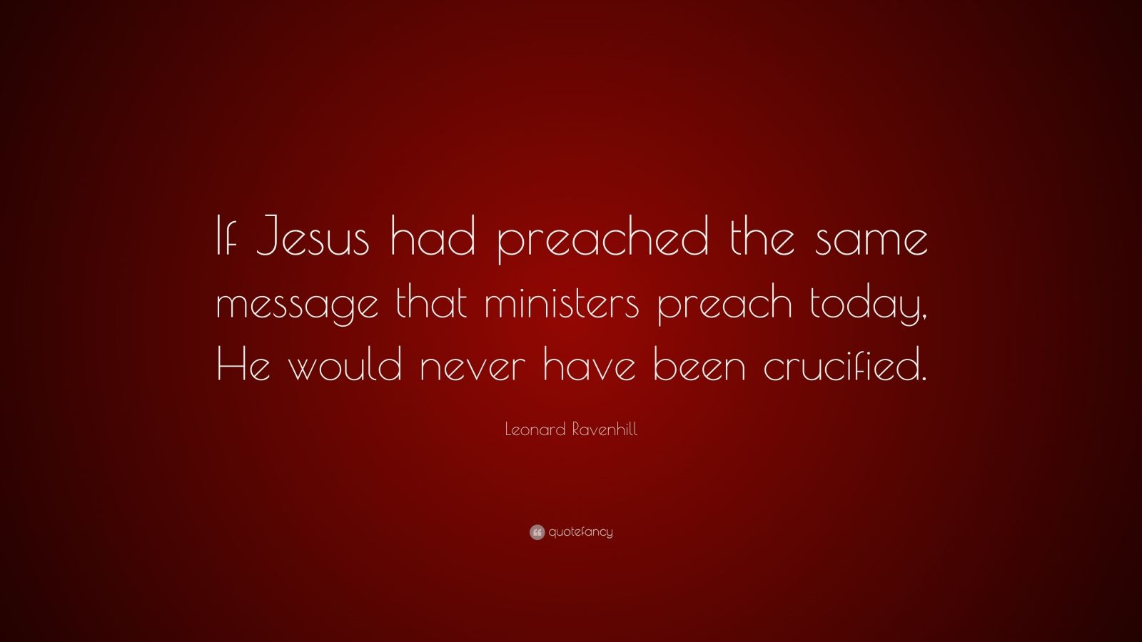 """Leonard Ravenhill Quote: """"If Jesus had preached the same message that ministers preach today, He would never have been crucified."""""""