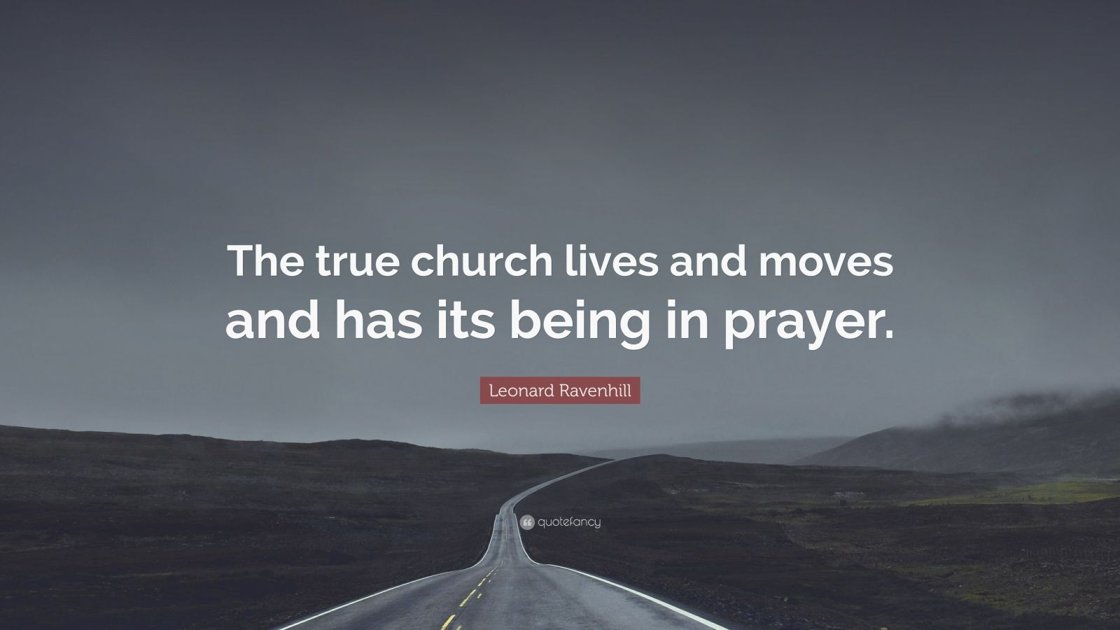"""Leonard Ravenhill Quote: """"The true church lives and moves and has its being in prayer."""""""