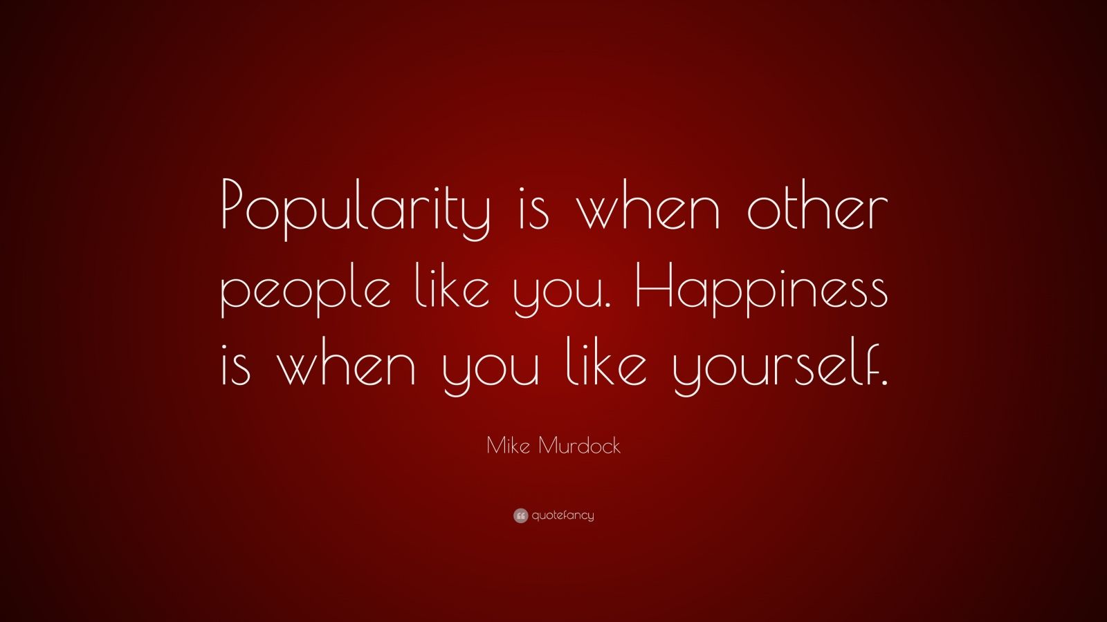 """Mike Murdock Quote: """"Popularity is when other people like you. Happiness is when you like yourself."""""""