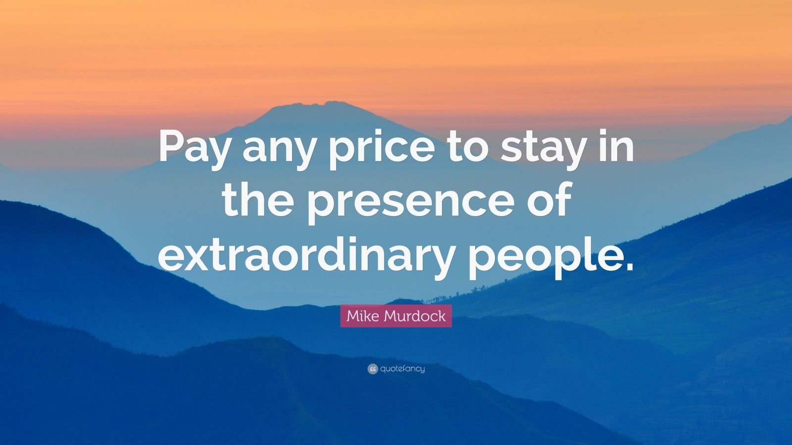 "Mike Murdock Quote: ""Pay any price to stay in the presence of extraordinary people."""