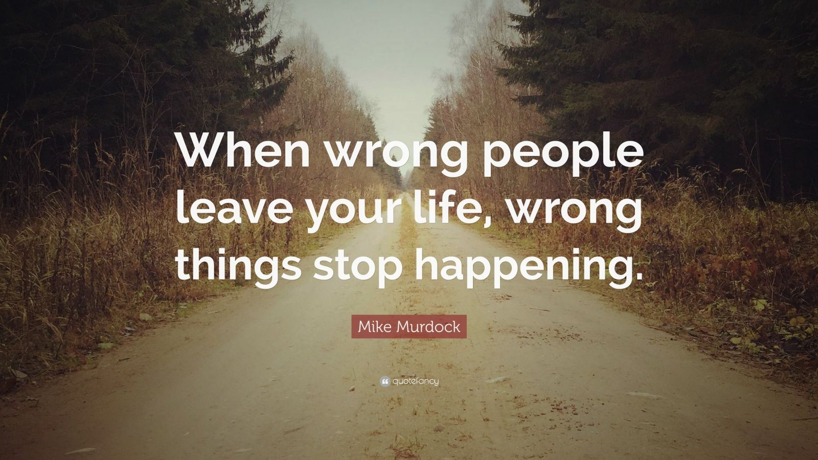 """Mike Murdock Quote: """"When wrong people leave your life, wrong things stop happening."""""""